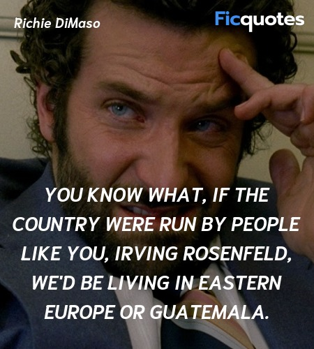 You know what, if the country were run by people like you, Irving Rosenfeld, we'd be living in Eastern Europe or Guatemala. image