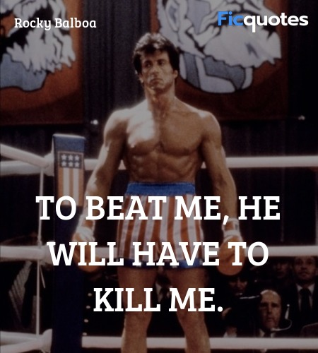 To beat me, he will have to kill me - Rocky IV Quotes