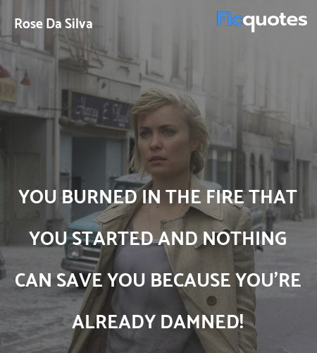 You burned in the fire that you started and ... quote image