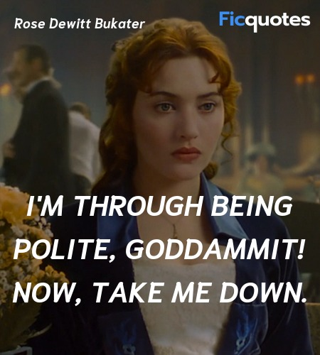 I'm through being polite, goddammit! Now, take me... quote image