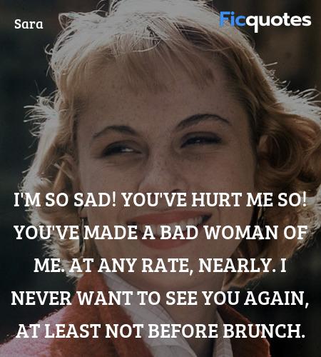 I'm so sad! You've hurt me so! You've made a bad ... quote image