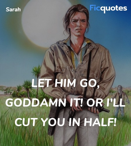 Let him go, goddamn it! Or I'll cut you in half... quote image