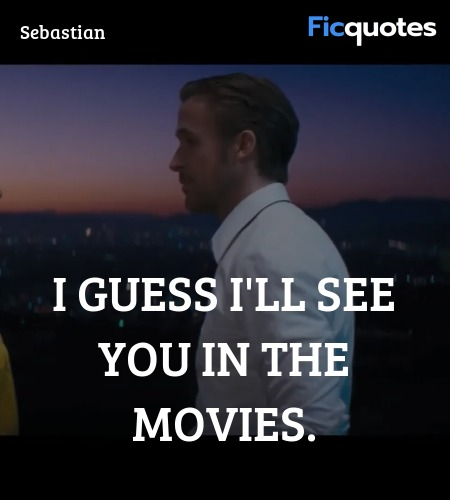 I guess I'll see you in the movies quote image
