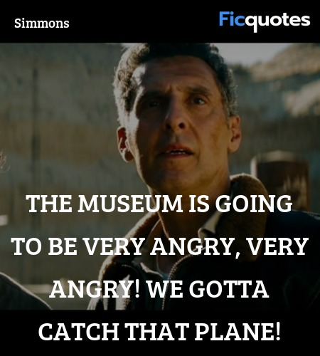 The museum is going to be very angry, very angry! We gotta catch that plane! image