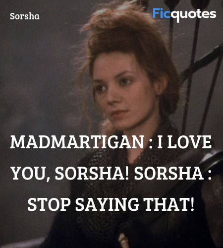 Madmartigan : I love you, Sorsha! Sorsha : Stop saying that! image