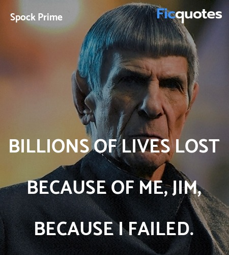 Billions of lives lost because of me, Jim, because... quote image