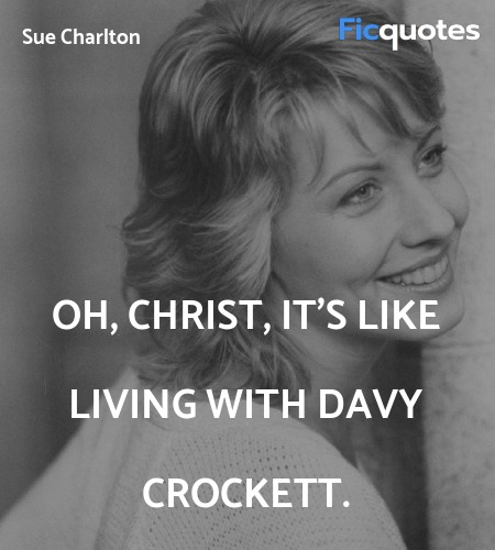 Oh, Christ, it's like living with Davy Crockett... quote image