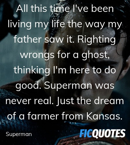All this time I've been living my life the way my father saw it. Righting wrongs for a ghost, thinking I'm here to do good. Superman was never real. Just the dream of a farmer from Kansas. image