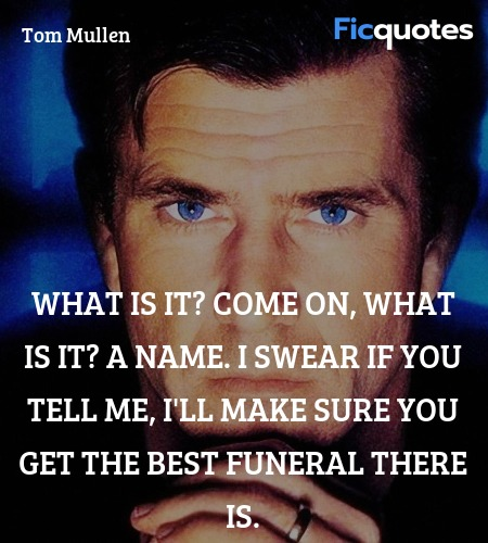 What is it? Come on, what is it? A name. I swear if you tell me, I'll make sure you get the best funeral there is. image