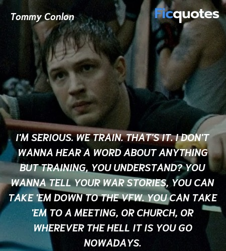 I'm serious. We train. That's it. I don't wanna hear a word about anything but training, you understand? You wanna tell your war stories, you can take 'em down to the VFW. You can take 'em to a meeting, or church, or wherever the hell it is you go nowadays. image