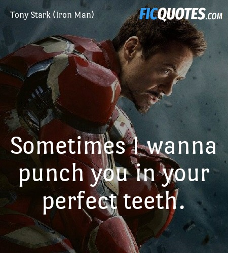 Sometimes I wanna punch you in your perfect teeth... quote image