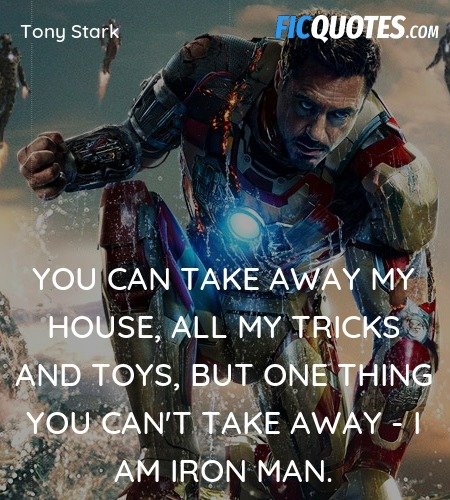 You can take away my house, all my tricks and toys, but one thing you can't take away - I am Iron Man. image