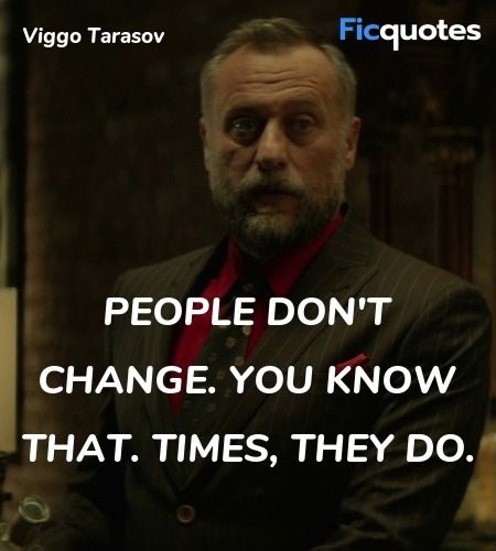 People don't change. You know that. Times, they do. image