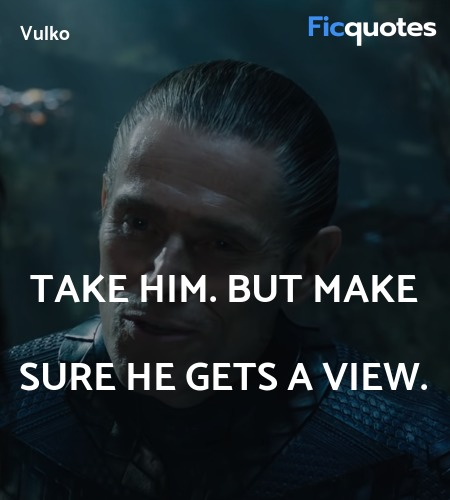 Take him. But make sure he gets a view quote image