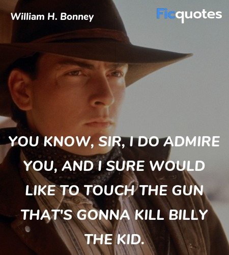 You know, Sir, I do admire you, and I sure would like to touch the gun that's gonna kill Billy the Kid. image