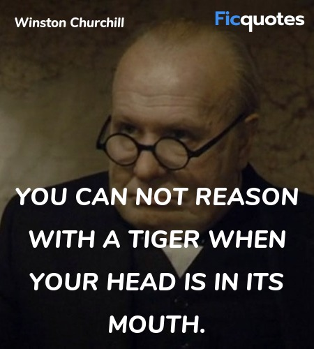 You can not reason with a tiger when your head is in its mouth. image