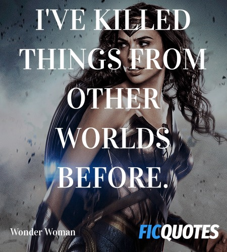 I've killed things from other worlds before... quote image
