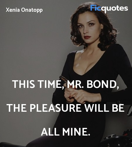 This time, Mr. Bond, the pleasure will be all mine. image