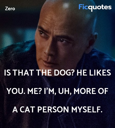 Is that the dog? He likes you. Me? I'm, uh, more ... quote image